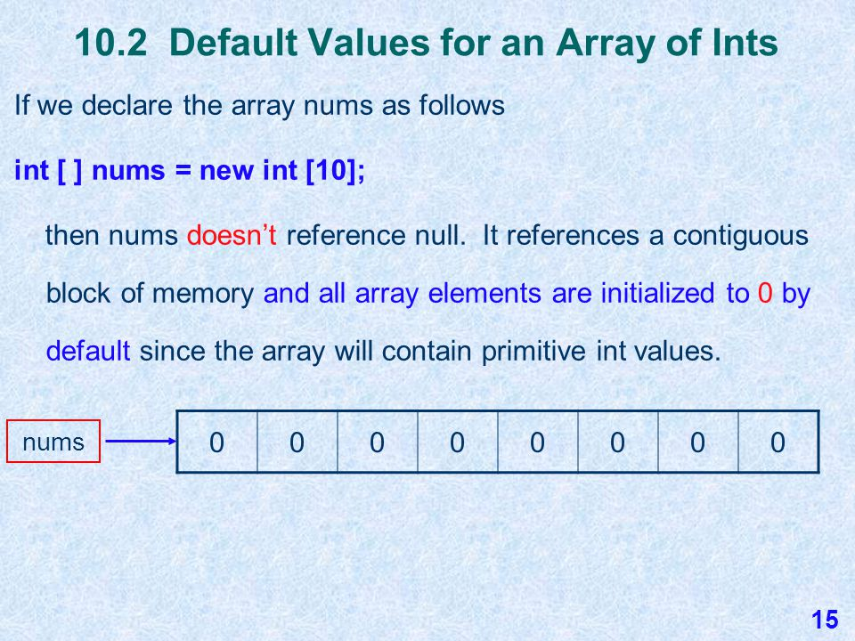 10.2 Alternate Array Declarations We've learned that to declare an array you use … int [ ] nums; If we use only this line of code, then nums will reference null.