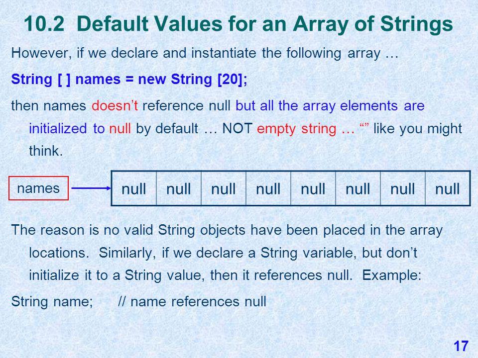 10.2 Default Values for an Array of Doubles If we declare the array temps as follows double [ ] temps = new double [15]; then temps doesn't reference null and all array elements are initialized to 0.0 since the array will contain primitive double values.