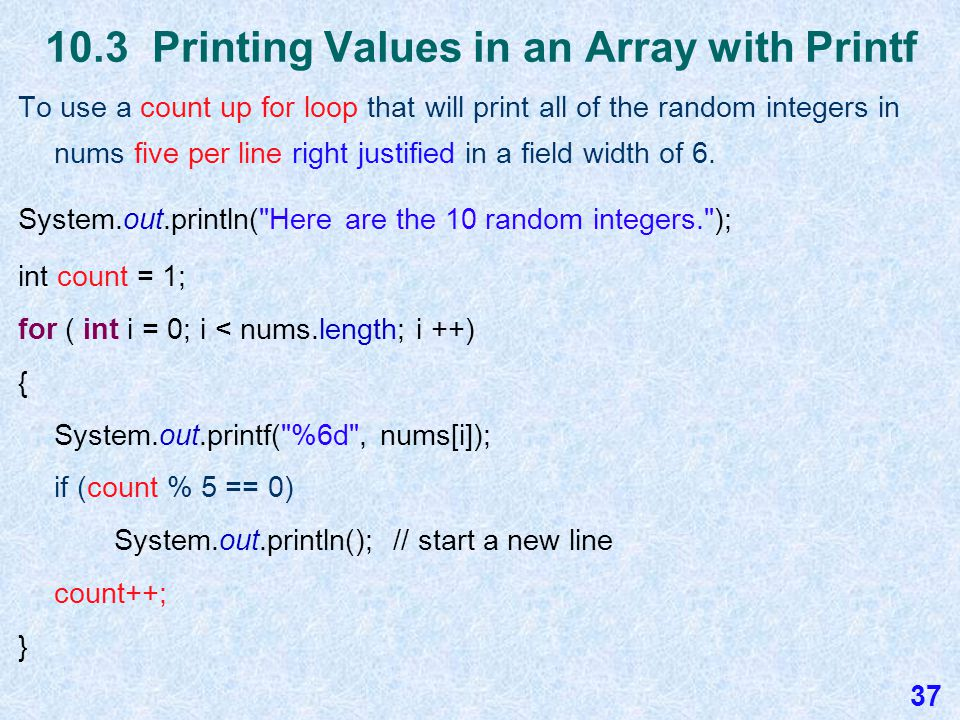 10.3 Printing Values in an Array in Reverse To print the values in the array nums in reverse all on one line with two spaces between each value : for ( int i = nums.length - 1; i >= 0 ; i --) { System.out.print (nums[i] + ); } Again i is the loop control variable and represents the array index on each iteration of the loop.