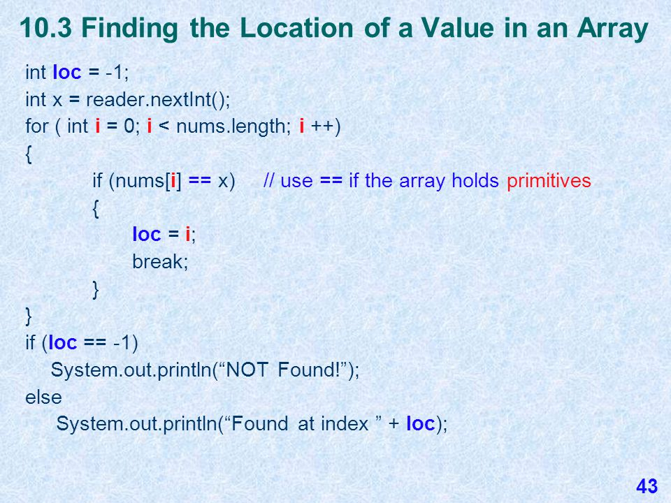 10.3 Searching for a Value in an Array boolean found = false; System.out.print( Enter an integer to search for: ); int x = reader.nextInt(); for ( int i = 0; i < nums.length; i ++) { if (nums[i] == x) // use == if the array holds primitives { found = true; break; } if (found) System.out.println( Found! ); else System.out.println( NOT Found! ); 42
