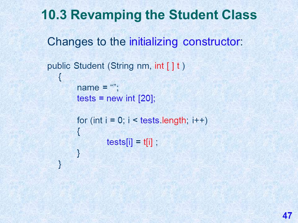 10.3 Revamping the Student Class Here is how we could revamp the Student class to handle 20 test scores by changing the instance variables and the default constructor: public class Student { private String name; private int [ ] tests; public Student ( ) { name = ; tests = new int [20]; for (int i = 0; i < tests.length; i++) { tests[i] = 0; } 46