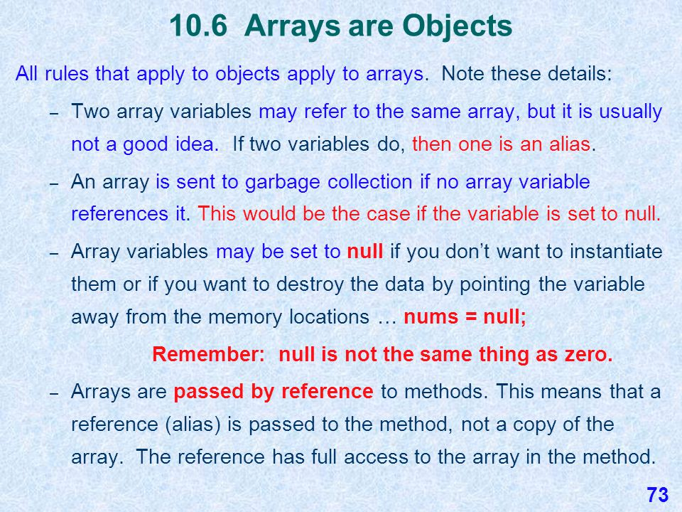 10.6 Forgetting to Instantiate the Array A NullPointerException occurs with the following two lines of code, because the array variable nums is declared but not instantiated: int [ ] nums; // array declared but not instantiated nums[0] =10; // throws a NullPointerException 72