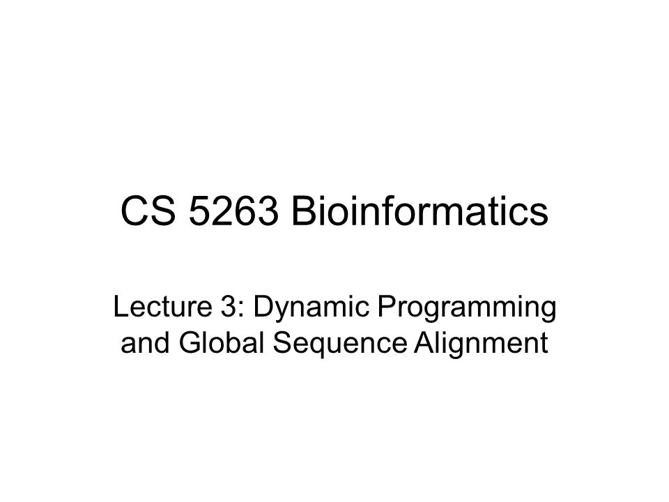 CS 5263 Bioinformatics Lecture 3: Dynamic Programming and Global Sequence Alignment