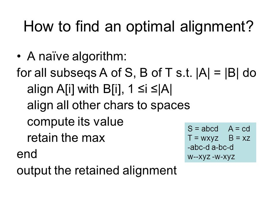 How to find an optimal alignment. A naïve algorithm: for all subseqs A of S, B of T s.t.