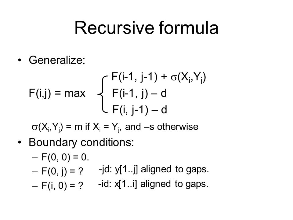 Recursive formula Generalize: F(i-1, j-1) +  (X i,Y j ) F(i,j) = max F(i-1, j) – d F(i, j-1) – d  (X i,Y j ) = m if X i = Y j, and –s otherwise Boundary conditions: –F(0, 0) = 0.