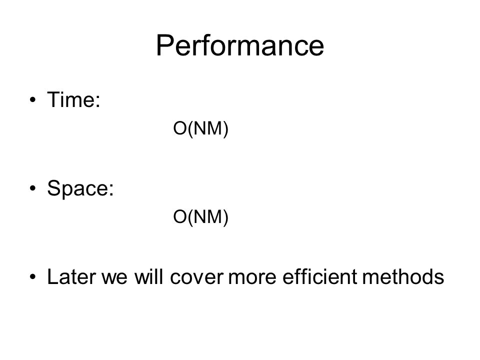 Performance Time: O(NM) Space: O(NM) Later we will cover more efficient methods