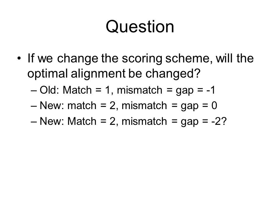 Question If we change the scoring scheme, will the optimal alignment be changed? –Old: Match = 1, mismatch = gap = -1 –New: match = 2, mismatch = gap