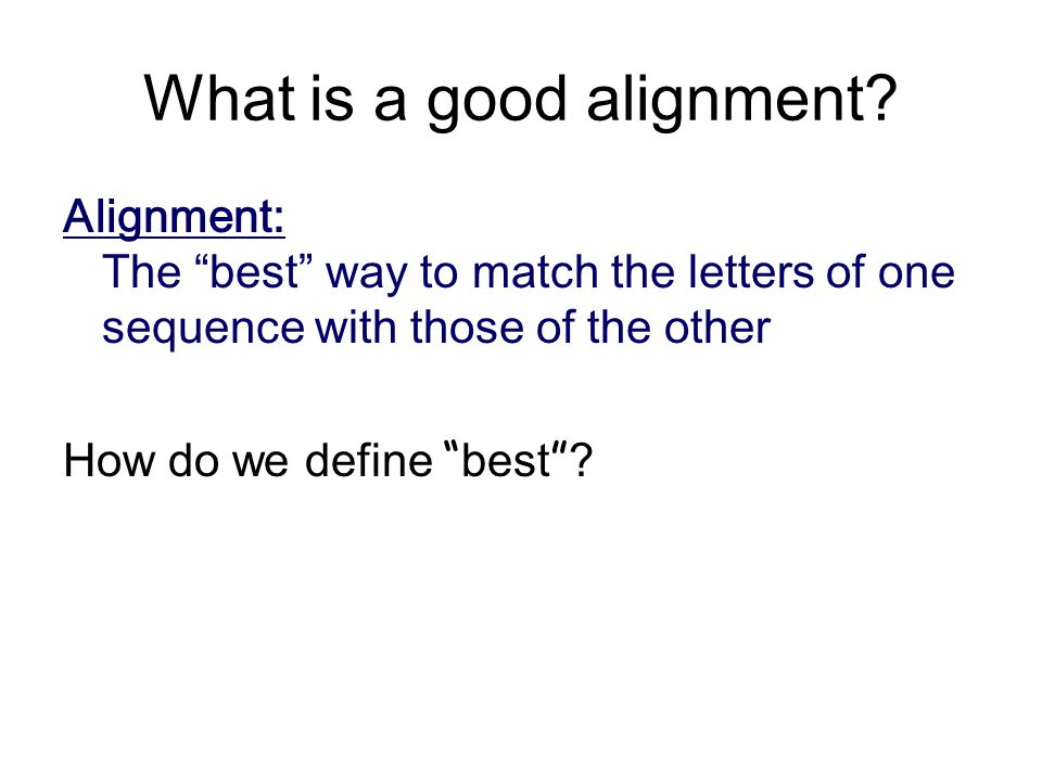 """What is a good alignment? Alignment: The """" best """" way to match the letters of one sequence with those of the other How do we define """" best """" ?"""