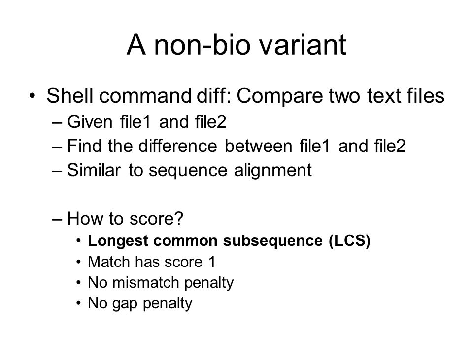 A non-bio variant Shell command diff: Compare two text files –Given file1 and file2 –Find the difference between file1 and file2 –Similar to sequence
