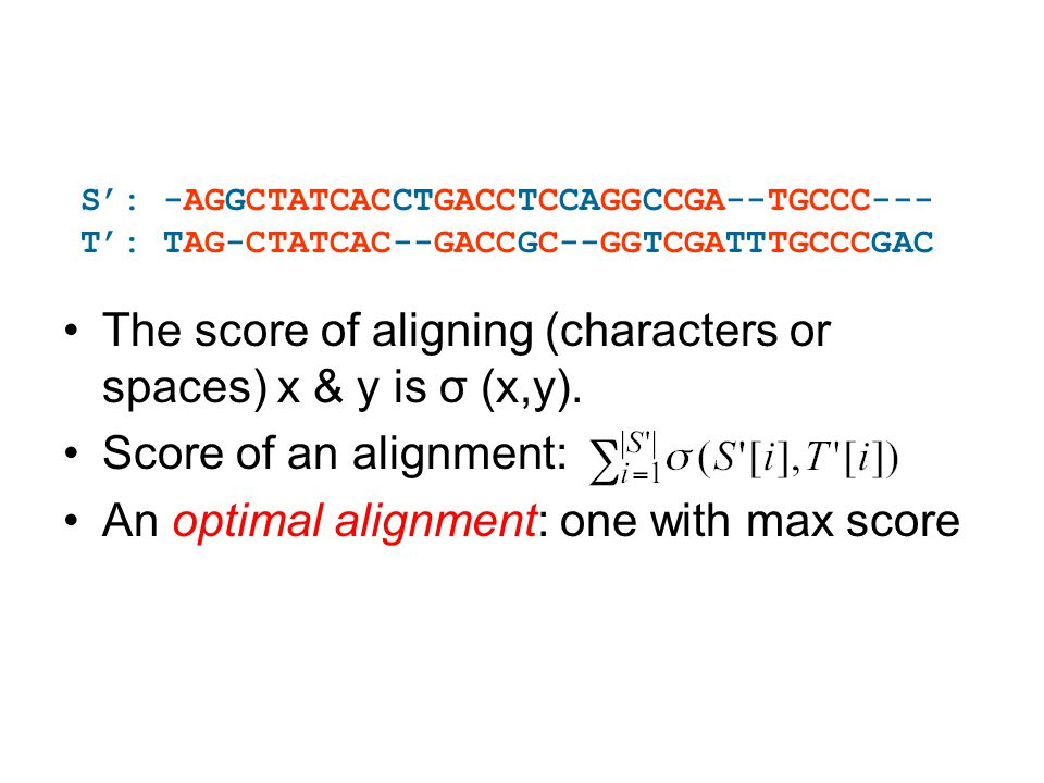 The score of aligning (characters or spaces) x & y is σ (x,y). Score of an alignment: An optimal alignment: one with max score S': -AGGCTATCACCTGACCTC