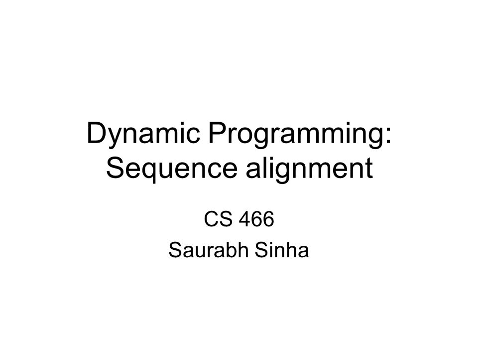 Dynamic Programming: Sequence alignment CS 466 Saurabh Sinha