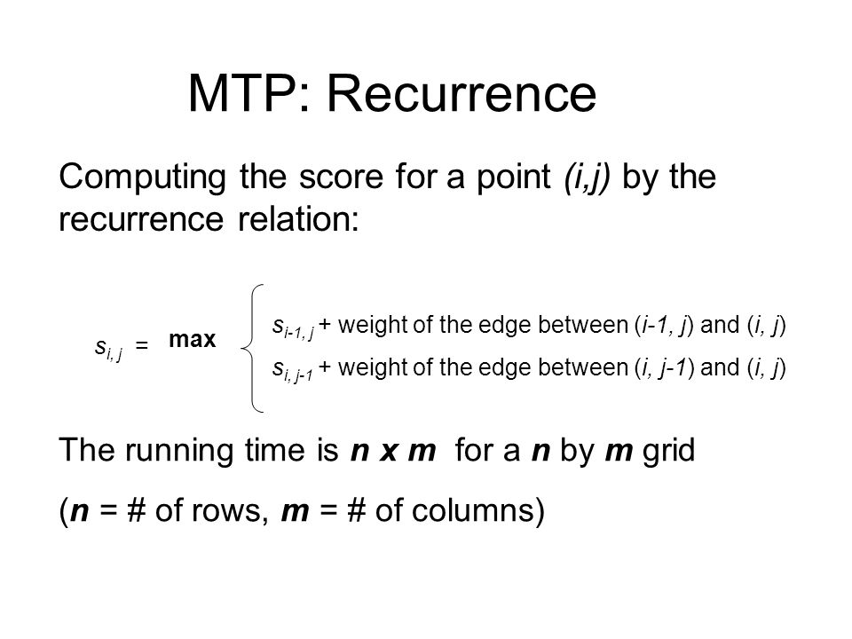 MTP: Recurrence Computing the score for a point (i,j) by the recurrence relation: s i, j = max s i-1, j + weight of the edge between (i-1, j) and (i,