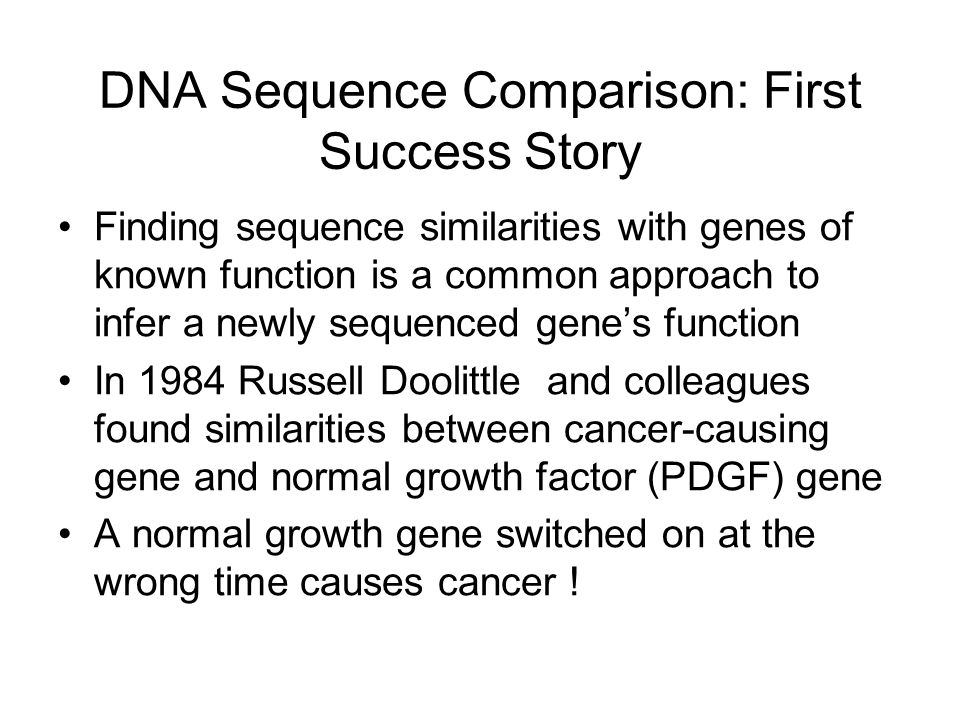 DNA Sequence Comparison: First Success Story Finding sequence similarities with genes of known function is a common approach to infer a newly sequence