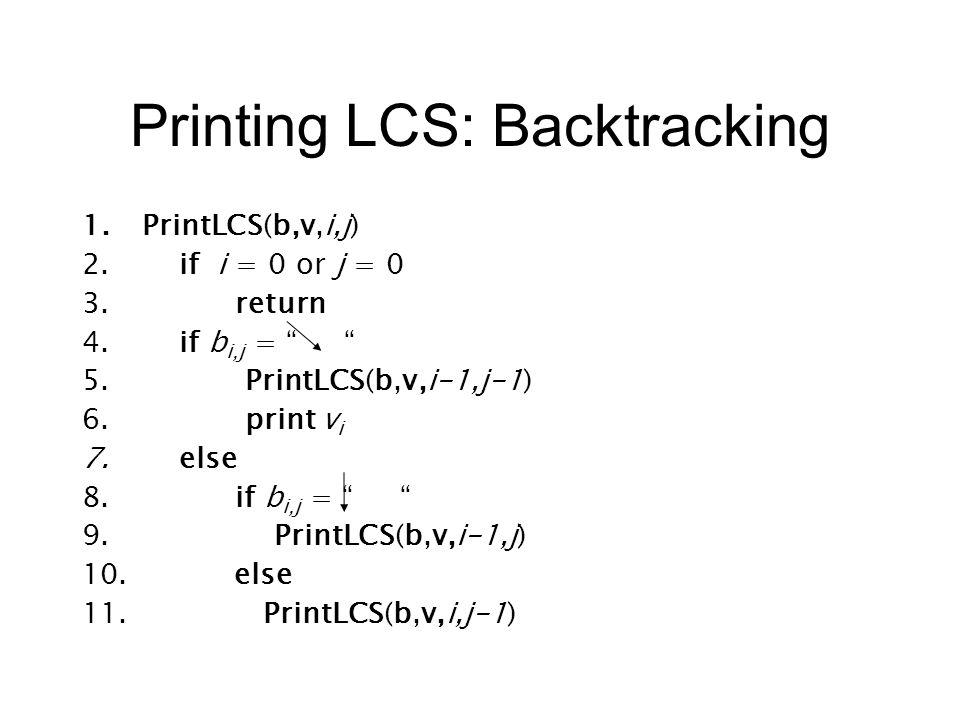 Printing LCS: Backtracking 1.PrintLCS(b,v,i,j) 2.if i = 0 or j = 0 3.