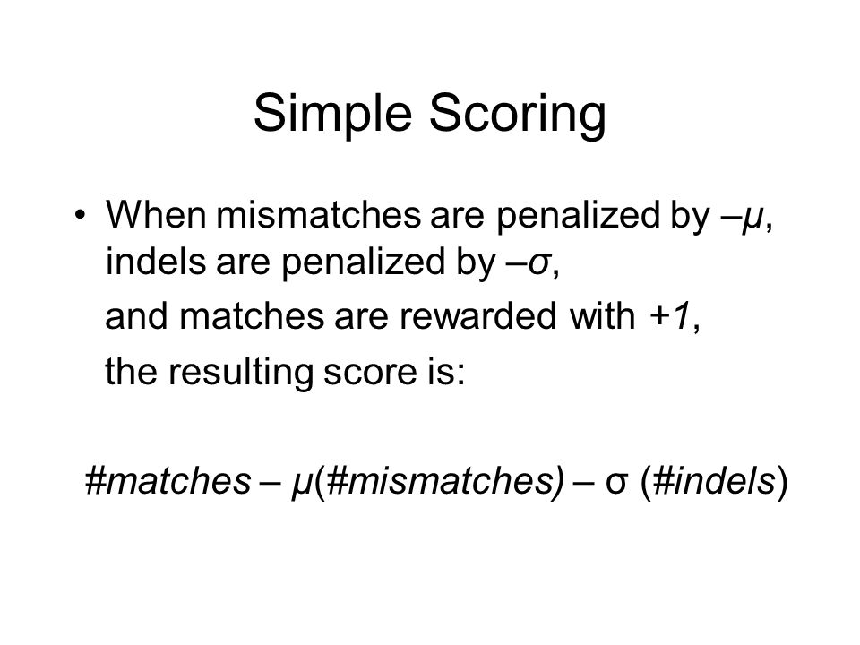 Simple Scoring When mismatches are penalized by –μ, indels are penalized by –σ, and matches are rewarded with +1, the resulting score is: #matches – μ