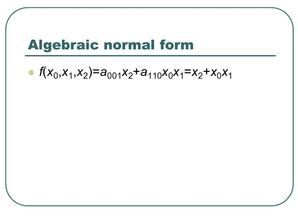 Algebraic normal form f(x 0,x 1,x 2 )=a 001 x 2 +a 110 x 0 x 1 =x 2 +x 0 x 1