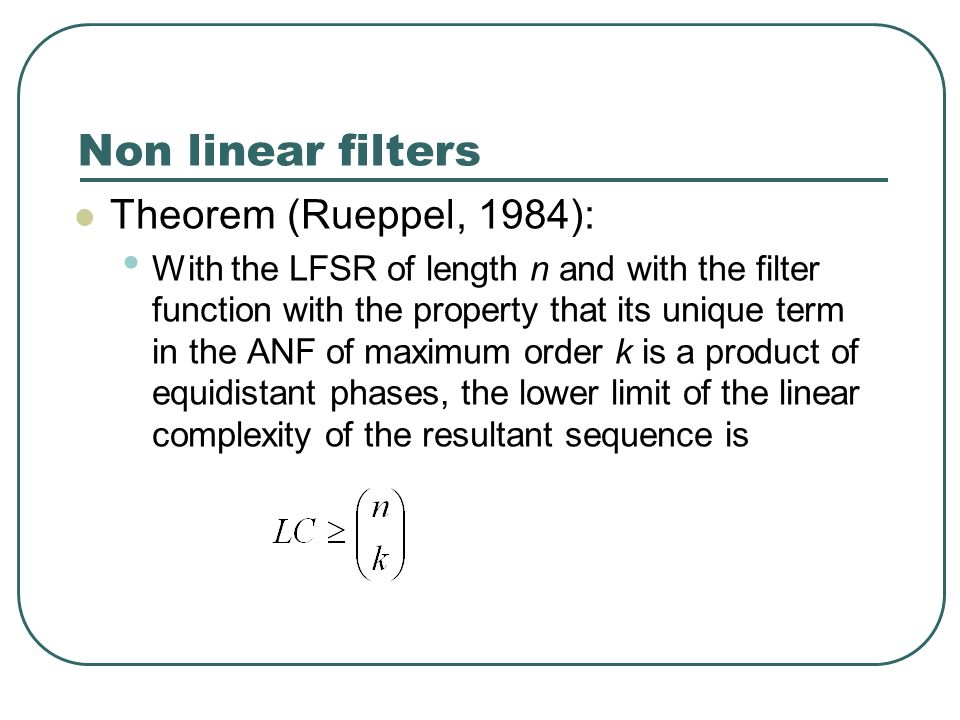 Non linear filters Theorem (Rueppel, 1984): With the LFSR of length n and with the filter function with the property that its unique term in the ANF of maximum order k is a product of equidistant phases, the lower limit of the linear complexity of the resultant sequence is