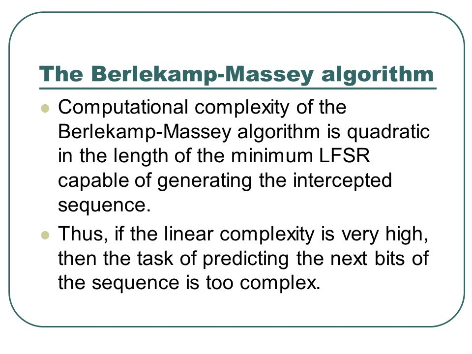 The Berlekamp-Massey algorithm Computational complexity of the Berlekamp-Massey algorithm is quadratic in the length of the minimum LFSR capable of generating the intercepted sequence.