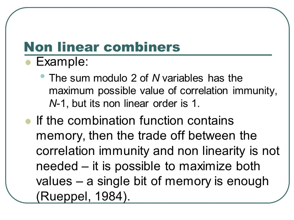 Non linear combiners Example: The sum modulo 2 of N variables has the maximum possible value of correlation immunity, N-1, but its non linear order is 1.