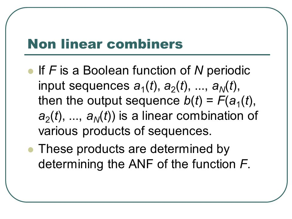 Non linear combiners If F is a Boolean function of N periodic input sequences a 1 (t), a 2 (t),..., a N (t), then the output sequence b(t) = F(a 1 (t), a 2 (t),..., a N (t)) is a linear combination of various products of sequences.