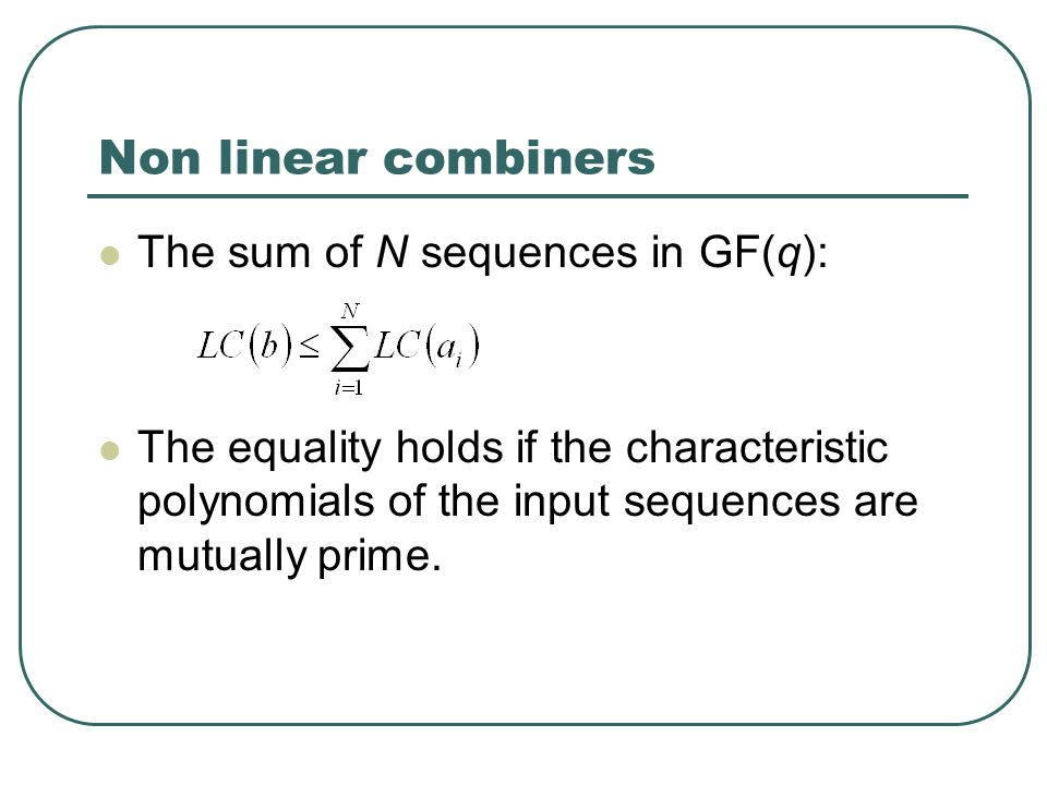 Non linear combiners The sum of N sequences in GF(q): The equality holds if the characteristic polynomials of the input sequences are mutually prime.