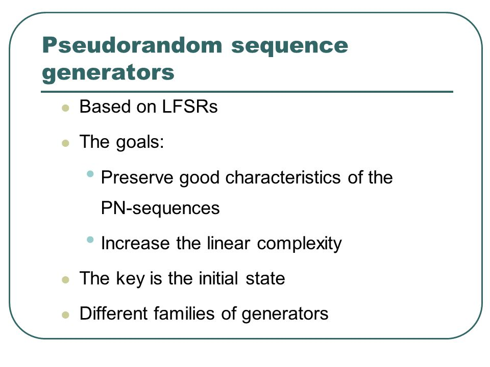 Pseudorandom sequence generators Based on LFSRs The goals: Preserve good characteristics of the PN-sequences Increase the linear complexity The key is the initial state Different families of generators