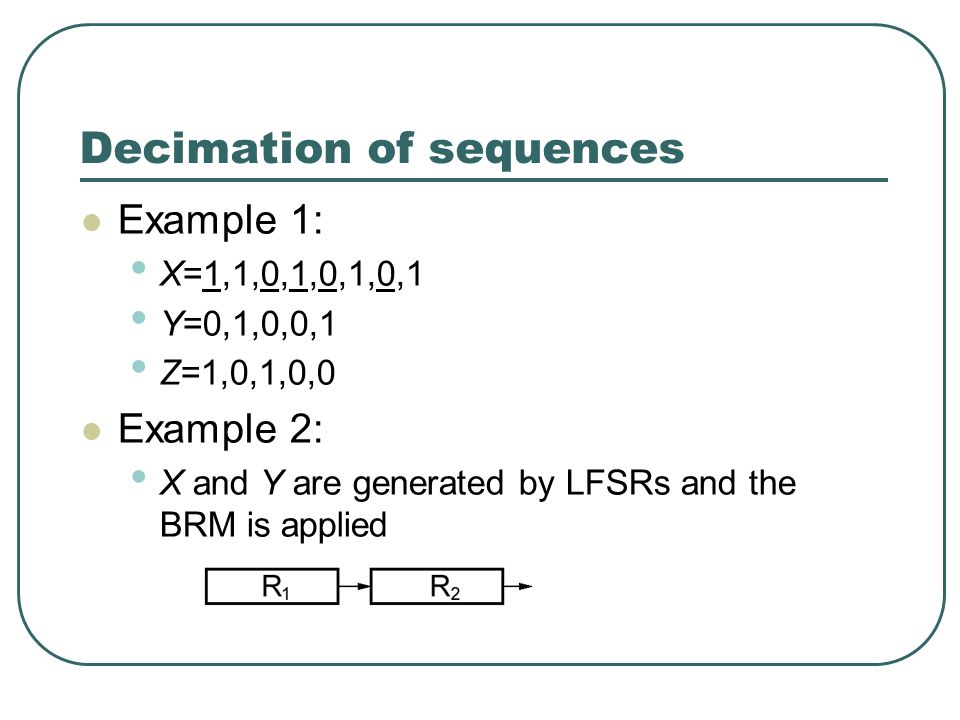 Decimation of sequences Example 1: X=1,1,0,1,0,1,0,1 Y=0,1,0,0,1 Z=1,0,1,0,0 Example 2: X and Y are generated by LFSRs and the BRM is applied