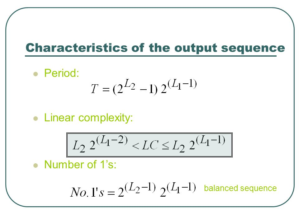 Characteristics of the output sequence Period: Linear complexity: Number of 1's: balanced sequence