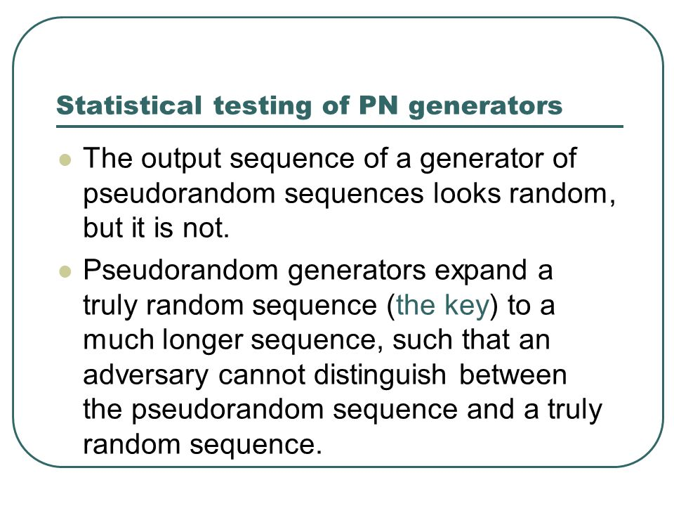 Statistical testing of PN generators The output sequence of a generator of pseudorandom sequences looks random, but it is not.