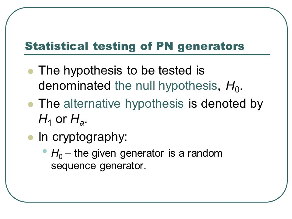 Statistical testing of PN generators The hypothesis to be tested is denominated the null hypothesis, H 0.