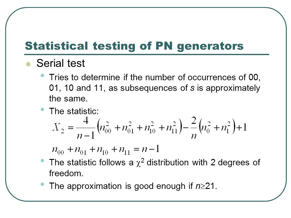 Statistical testing of PN generators Serial test Tries to determine if the number of occurrences of 00, 01, 10 and 11, as subsequences of s is approximately the same.