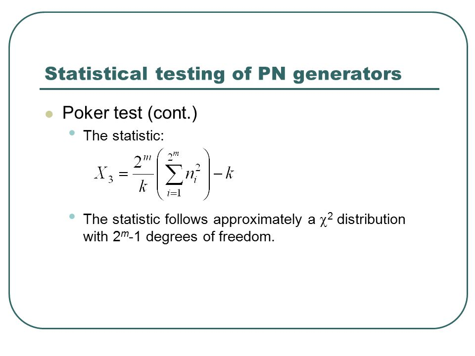Statistical testing of PN generators Poker test (cont.) The statistic: The statistic follows approximately a  2 distribution with 2 m -1 degrees of freedom.