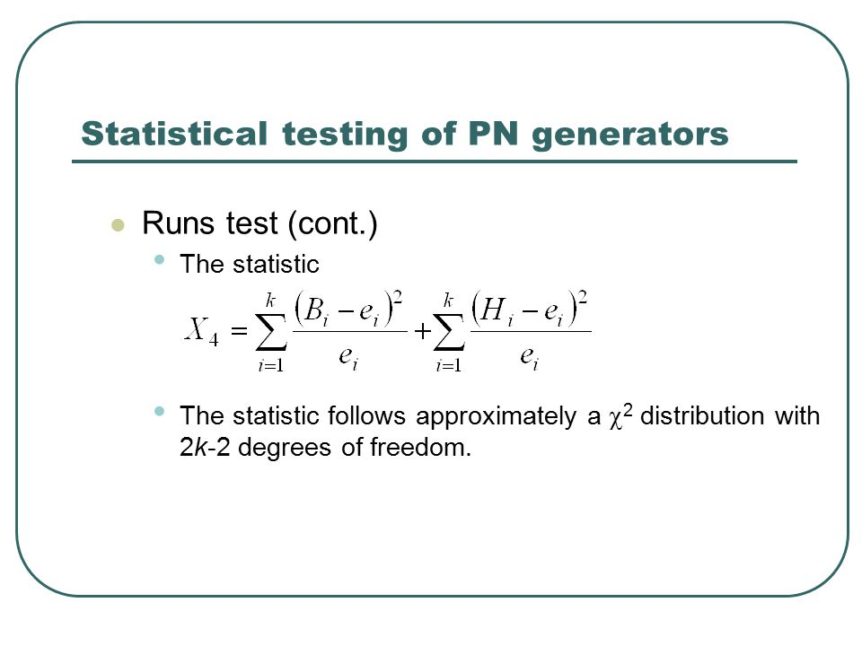 Statistical testing of PN generators Runs test (cont.) The statistic The statistic follows approximately a  2 distribution with 2k-2 degrees of freedom.