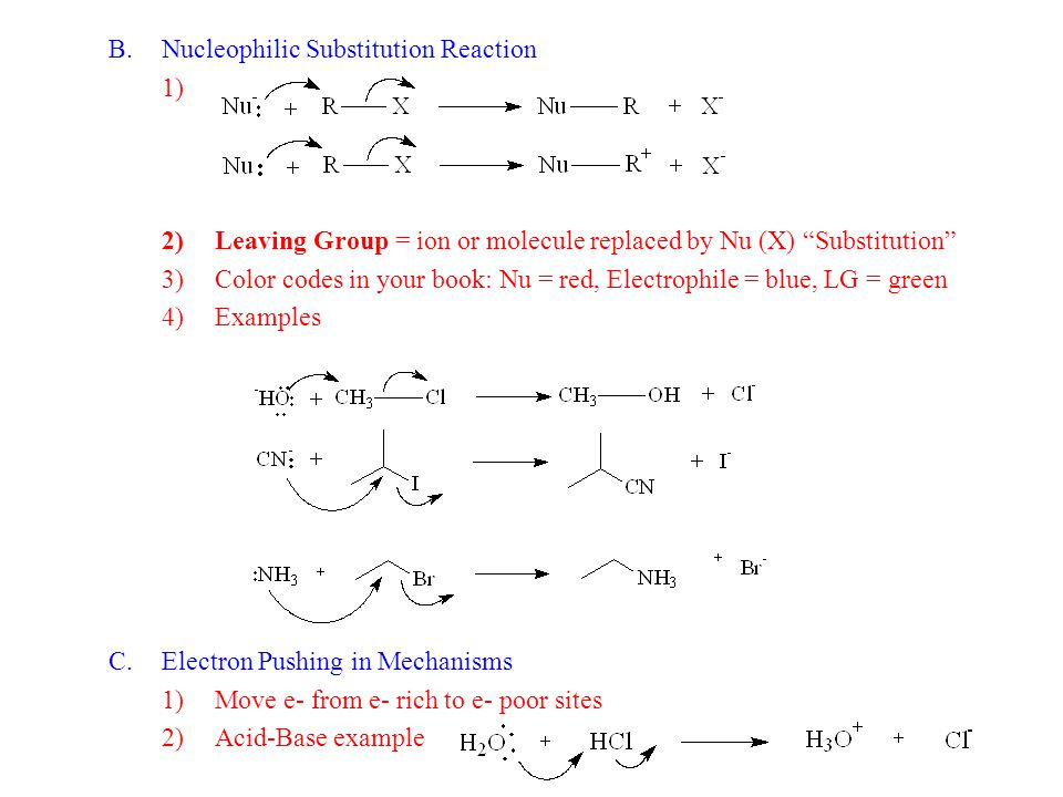 B.Nucleophilic Substitution Reaction 1) 2)Leaving Group = ion or molecule replaced by Nu (X) Substitution 3)Color codes in your book: Nu = red, Electrophile = blue, LG = green 4)Examples C.Electron Pushing in Mechanisms 1)Move e- from e- rich to e- poor sites 2)Acid-Base example