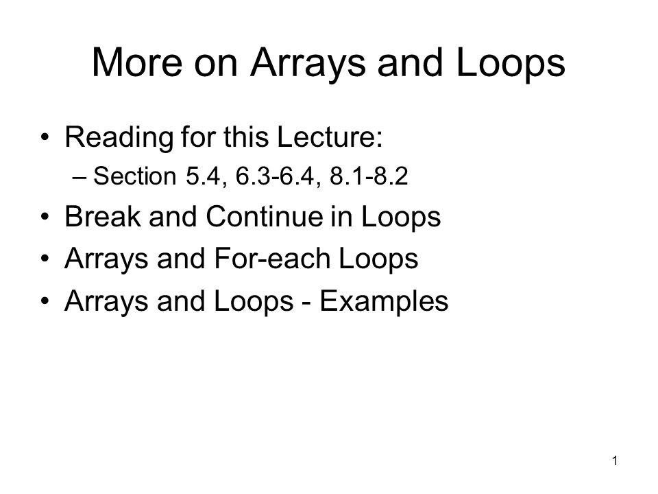 1 More on Arrays and Loops Reading for this Lecture: –Section 5.4, 6.3-6.4, 8.1-8.2 Break and Continue in Loops Arrays and For-each Loops Arrays and Loops - Examples
