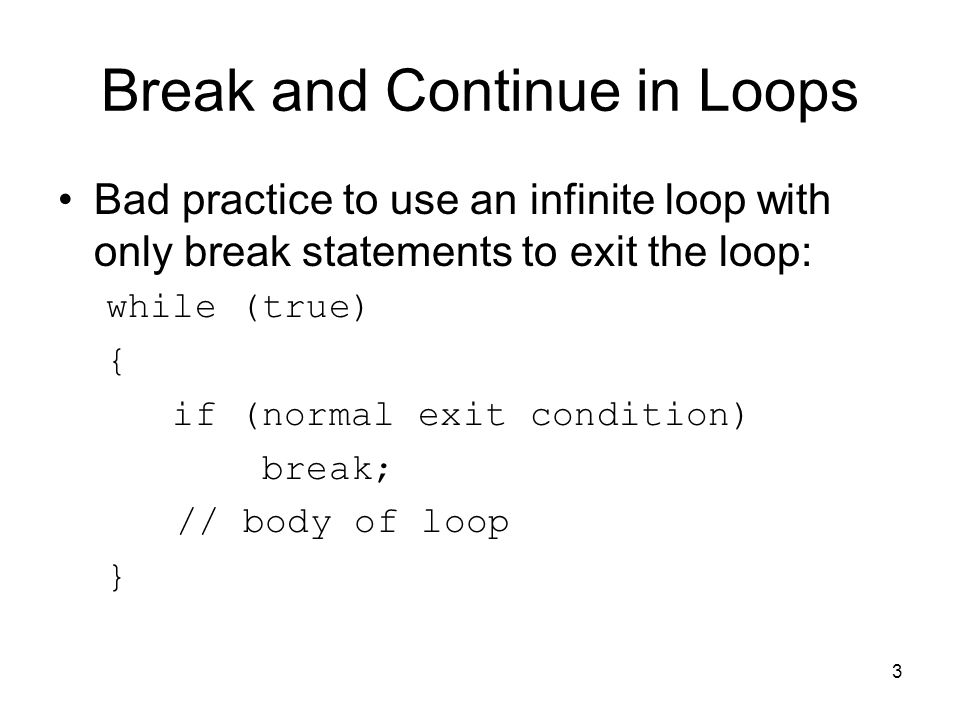 3 Break and Continue in Loops Bad practice to use an infinite loop with only break statements to exit the loop: while (true) { if (normal exit condition) break; // body of loop }