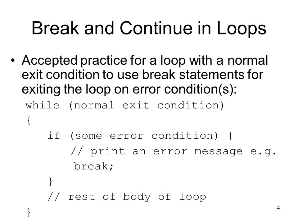 4 Break and Continue in Loops Accepted practice for a loop with a normal exit condition to use break statements for exiting the loop on error condition(s): while (normal exit condition) { if (some error condition) { // print an error message e.g.