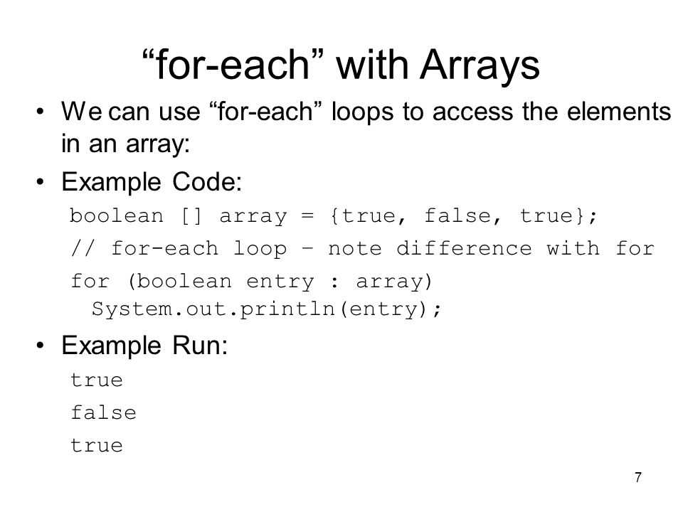 7 for-each with Arrays We can use for-each loops to access the elements in an array: Example Code: boolean [] array = {true, false, true}; // for-each loop – note difference with for for (boolean entry : array) System.out.println(entry); Example Run: true false true