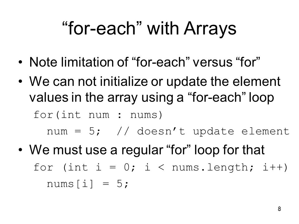 for-each with Arrays Note limitation of for-each versus for We can not initialize or update the element values in the array using a for-each loop for(int num : nums) num = 5; // doesn't update element We must use a regular for loop for that for (int i = 0; i < nums.length; i++) nums[i] = 5; 8