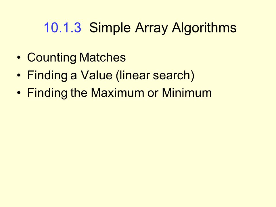 10.1.3 Simple Array Algorithms Counting Matches Finding a Value (linear search) Finding the Maximum or Minimum