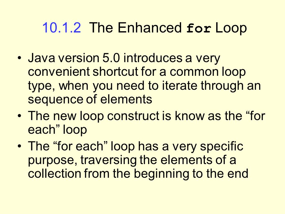10.1.2 The Enhanced for Loop Java version 5.0 introduces a very convenient shortcut for a common loop type, when you need to iterate through an sequence of elements The new loop construct is know as the for each loop The for each loop has a very specific purpose, traversing the elements of a collection from the beginning to the end