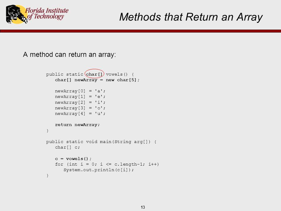 13 Methods that Return an Array A method can return an array: public static char[] vowels() { char[] newArray = new char[5]; newArray[0] = 'a'; newArr