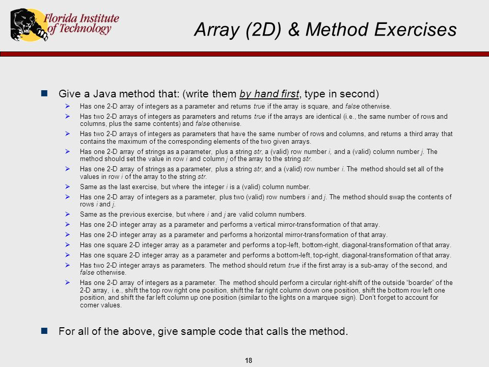 18 Array (2D) & Method Exercises Give a Java method that: (write them by hand first, type in second)  Has one 2-D array of integers as a parameter an
