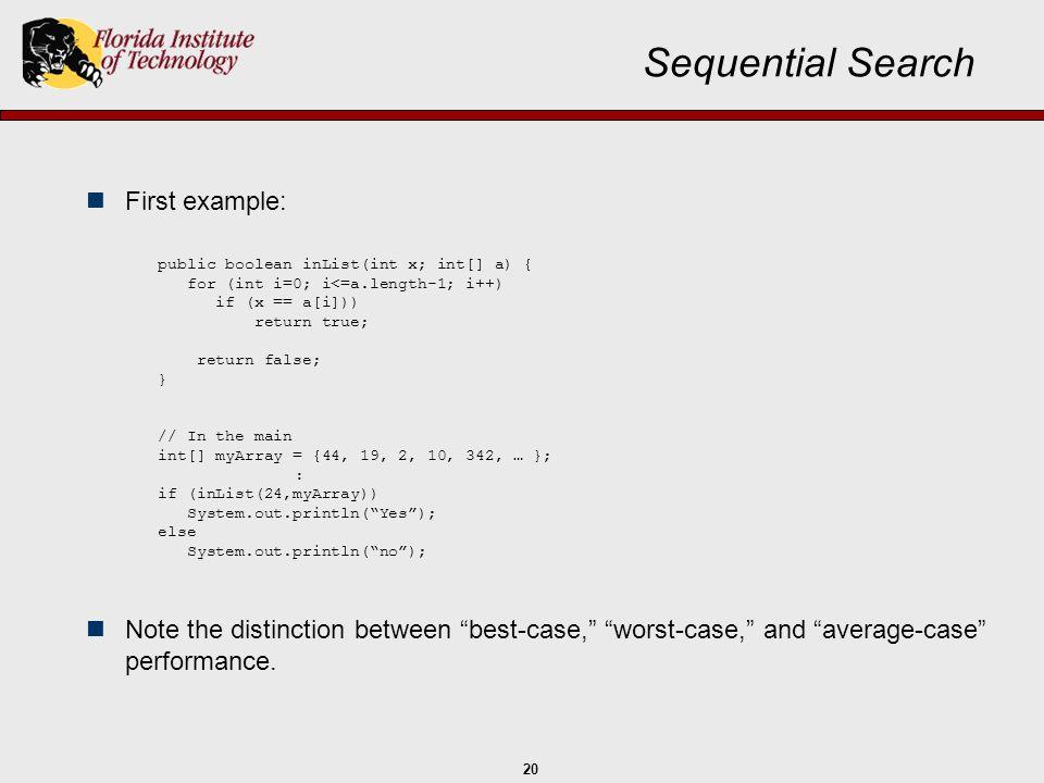 20 Sequential Search First example: public boolean inList(int x; int[] a) { for (int i=0; i<=a.length-1; i++) if (x == a[i])) return true; return fals