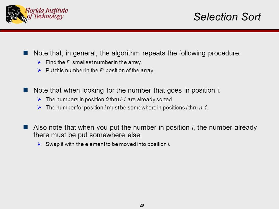 28 Selection Sort Note that, in general, the algorithm repeats the following procedure:  Find the i th smallest number in the array.  Put this numbe