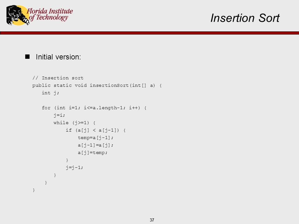 37 // Insertion sort public static void insertionSort(int[] a) { int j; for (int i=1; i<=a.length-1; i++) { j=i; while (j>=1) { if (a[j] < a[j-1]) { t