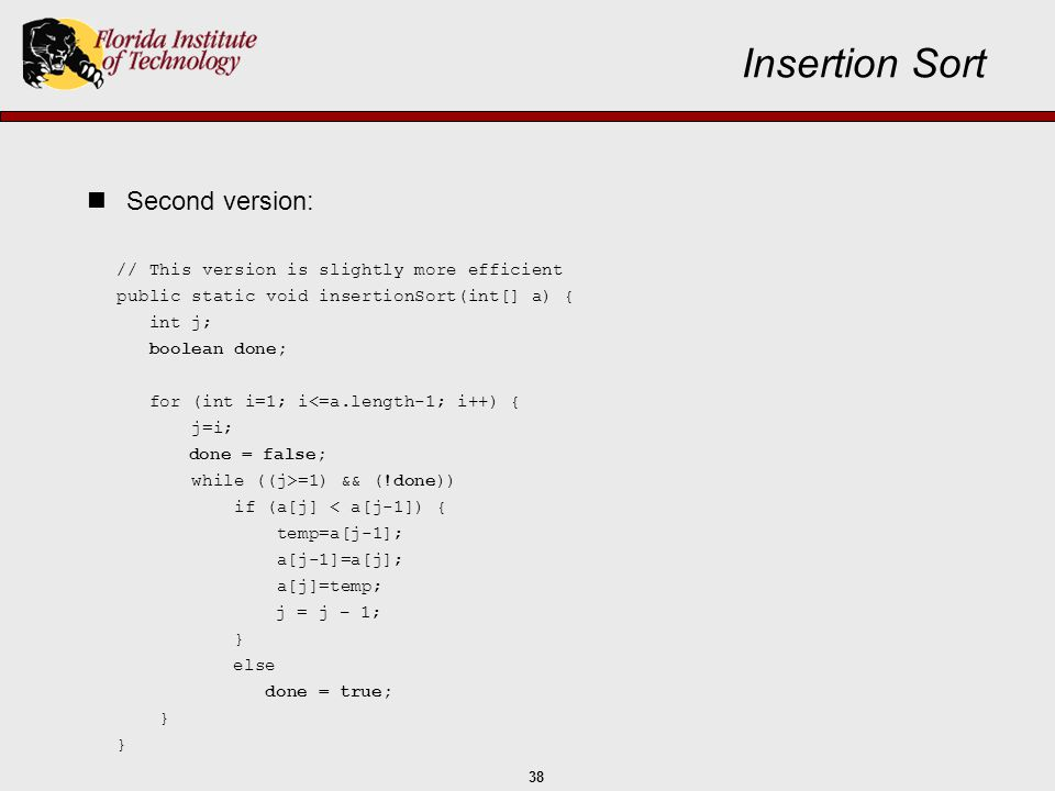 38 // This version is slightly more efficient public static void insertionSort(int[] a) { int j; boolean done; for (int i=1; i<=a.length-1; i++) { j=i