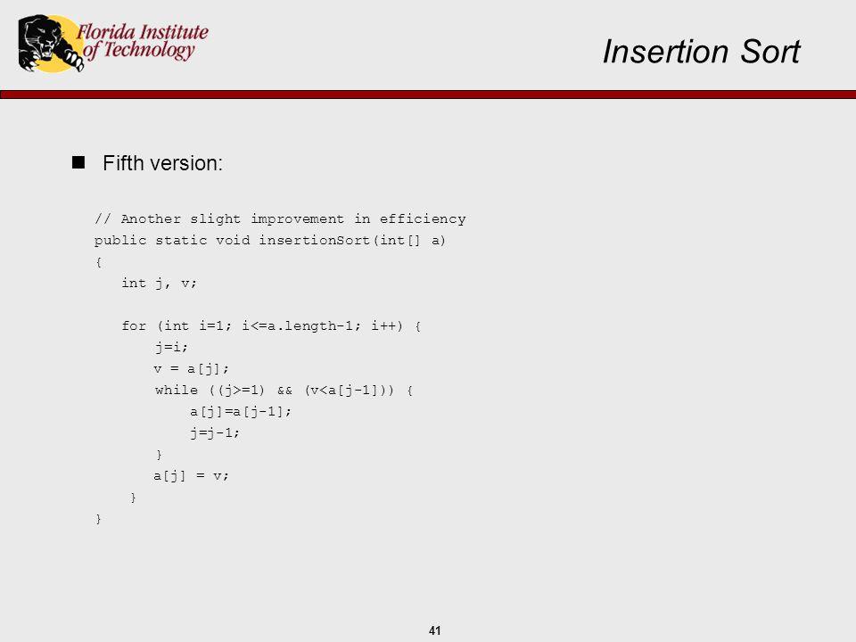 41 // Another slight improvement in efficiency public static void insertionSort(int[] a) { int j, v; for (int i=1; i<=a.length-1; i++) { j=i; v = a[j]