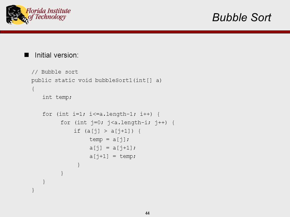 44 // Bubble sort public static void bubbleSort1(int[] a) { int temp; for (int i=1; i<=a.length-1; i++) { for (int j=0; j<a.length-i; j++) { if (a[j]