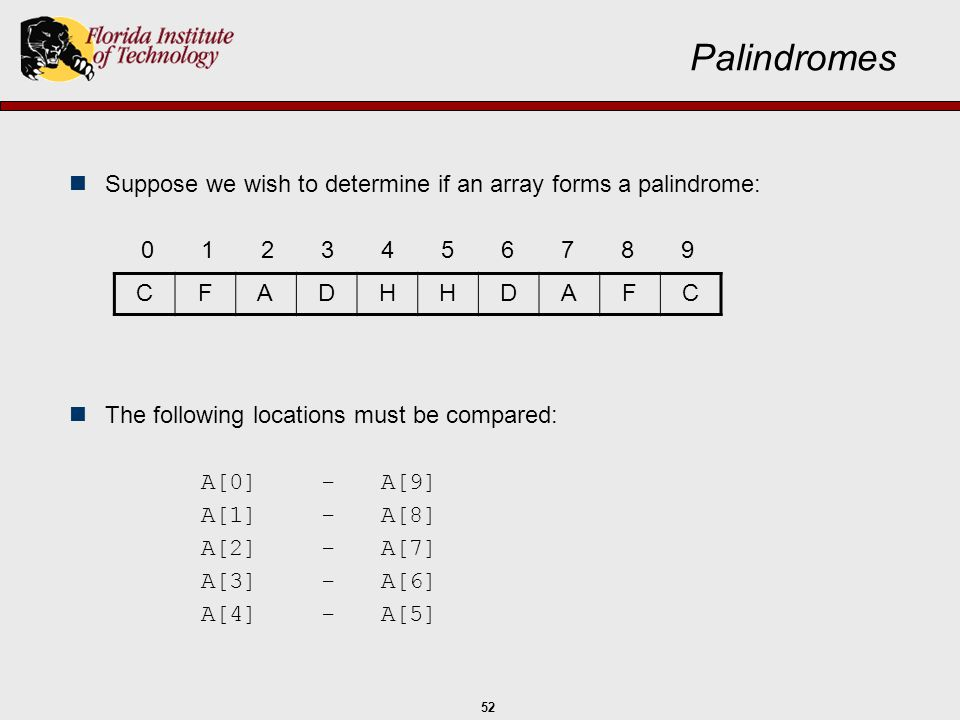 52 Palindromes Suppose we wish to determine if an array forms a palindrome: 0123456789 The following locations must be compared: A[0]-A[9] A[1]-A[8] A
